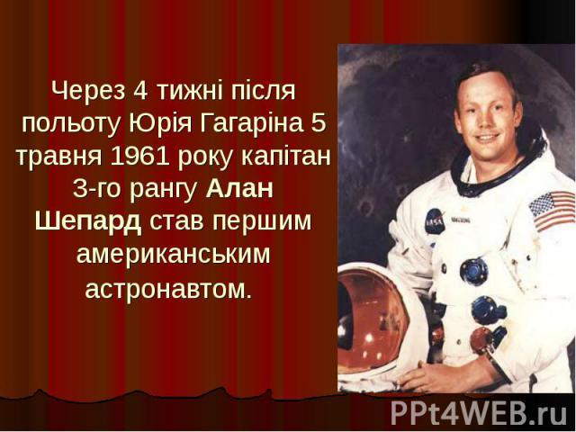 Через 4 тижні після польоту Юрія Гагаріна 5 травня 1961 року капітан 3-го рангуАлан Шепардстав першим американським астронавтом.