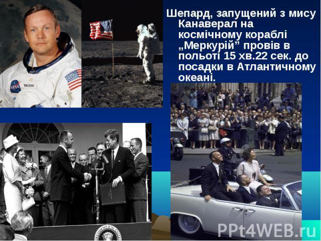 """Шепард, запущений з мису Канаверал на космічному кораблі """"Меркурій"""" провів в польоті 15 хв.22 сек. до посадки в Атлантичному океані."""