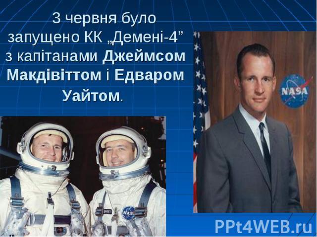 """3 червня було запущено КК """"Демені-4"""" з капітанамиДжеймсом МакдівіттоміЕдваром Уайтом."""