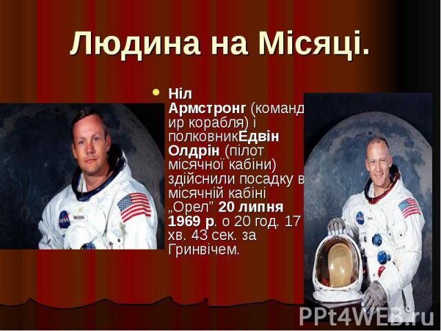 """Людина на Місяці. Ніл Армстронг(командир корабля) і полковникЕдвін Олдрін(пілот місячної кабіни) здійснили посадку в місячній кабіні """"Орел""""20 липня 1969р. о 20 год. 17 хв. 43 сек. за Гринвічем."""