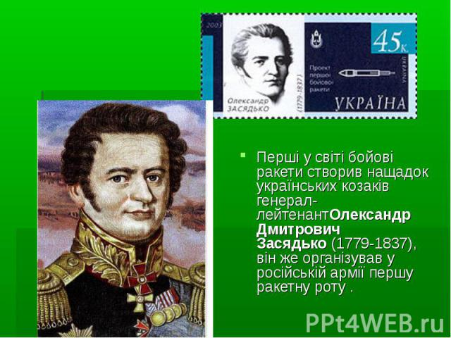 Перші у світі бойові ракети створив нащадок українських козаків генерал-лейтенантОлександр Дмитрович Засядько(1779-1837), він же організував у російській армії першу ракетну роту .