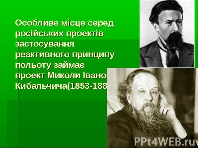 Особливе місце серед російських проектів застосування реактивного принципу польоту займає проектМиколи Івановича Кибальчича(1853-1881)