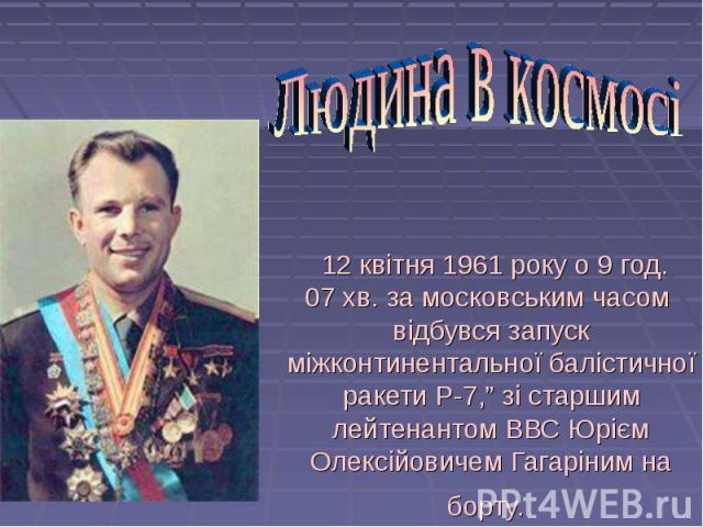 """12 квітня 1961 року о 9 год. 07 хв. за московським часом відбувся запуск міжконтинентальної балістичної ракети Р-7,"""" зі старшим лейтенантом ВВСЮрієм Олексійовичем Гагарінимна борту."""
