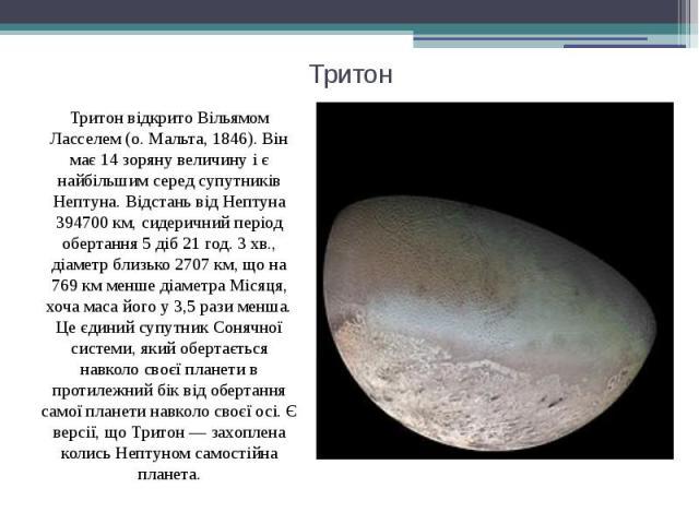Тритон Тритон відкрито Вільямом Ласселем (о. Мальта, 1846). Він має 14 зоряну величину і є найбільшим серед супутників Нептуна. Відстань від Нептуна 394700 км, сидеричний період обертання 5 діб 21 год. 3 хв., діаметр близько 2707 км, що на 769 км ме…
