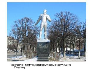 Поставлен памятник первому космонавту Юрию Гагарину. Поставлен памятник первому