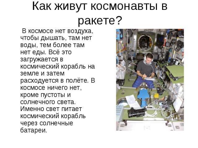В космосе нет воздуха, чтобы дышать, там нет воды, тем более там нет еды. Всё это загружается в космический корабль на земле и затем расходуется в полёте. В космосе ничего нет, кроме пустоты и солнечного света. Именно свет питает космический корабль…