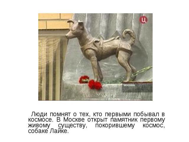 Люди помнят о тех, кто первыми побывал в космосе. В Москве открыт памятник первому живому существу, покорившему космос, собаке Лайке. Люди помнят о тех, кто первыми побывал в космосе. В Москве открыт памятник первому живому существу, покорившему кос…