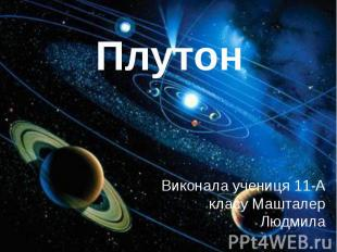 Плутон Виконала учениця 11-А класу Машталер Людмила