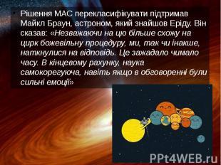 Рішення МАС перекласифікувати підтримав Майкл Браун, астроном, який знайшов Ерід