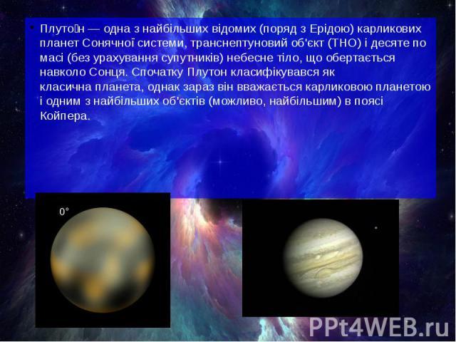 Плуто н— одна з найбільших відомих (поряд зЕрідою)карликових планетСонячної системи,транснептуновий об'єкт(ТНО) і десяте по масі (без урахування супутників) небесне тіло, що обертається навколоСонця. Спочатк…