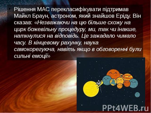 Рішення МАС перекласифікувати підтримав Майкл Браун, астроном, який знайшов Еріду. Він сказав: «Незважаючи на цю більше схожу на цирк божевільну процедуру, ми, так чи інакше, наткнулися на відповідь. Це зажадало чимало часу. В кінцевому рахунку, нау…