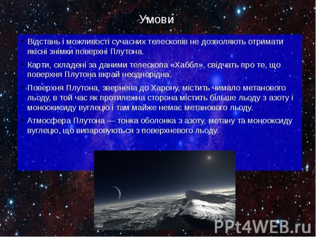 Умови Відстань і можливості сучасних телескопів не дозволяють отримати якісні знімки поверхні Плутона. Карти, складені за даними телескопа «Хаббл», свідчать про те, що поверхня Плутона вкрай неоднорідна. Поверхня Плутона, звернена до Харону, містить…