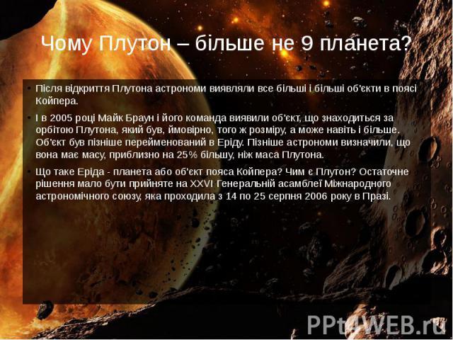 Чому Плутон – більше не 9 планета? Після відкриття Плутона астрономи виявляли все більші і більші об'єкти в поясі Койпера. І в 2005 році Майк Браун і його команда виявили об'єкт, що знаходиться за орбітою Плутона, який був, ймовірно, того ж розміру,…
