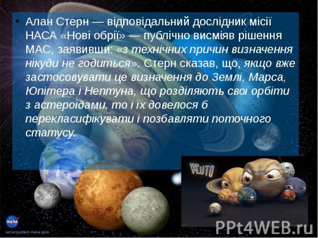 Алан Стерн— відповідальний дослідник місії НАСА «Нові обрії»— публічно висміяв рішення МАС, заявивши: «з технічних причин визначення нікуди не годиться». Стерн сказав, що, якщо вже застосовувати це визначення до Землі, Марса, Юпітера і Н…