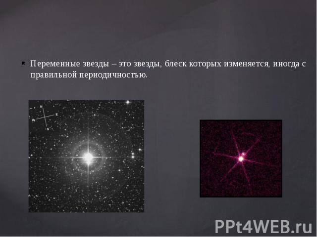 Переменные звезды – это звезды, блеск которых изменяется, иногда с правильной периодичностью. Переменные звезды – это звезды, блеск которых изменяется, иногда с правильной периодичностью.