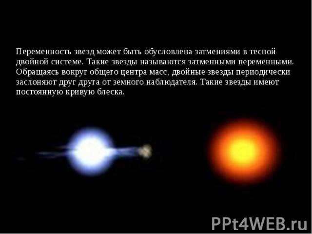 Переменность звезд может быть обусловлена затмениями в тесной двойной системе. Такие звезды называются затменными переменными. Обращаясь вокруг общего центра масс, двойные звезды периодически заслоняют друг друга от земного наблюдателя. Такие звезды…