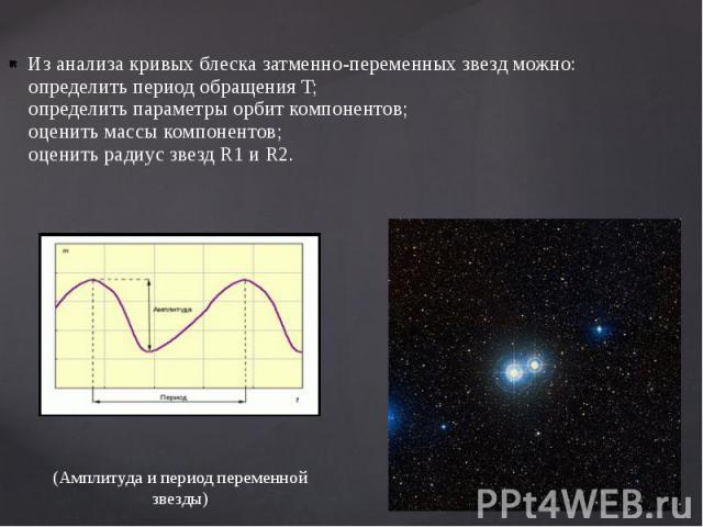 Из анализа кривых блеска затменно-переменных звезд можно: определить период обращения T; определить параметры орбит компонентов; оценить массы компонентов; оценить радиус звезд R1 и R2. Из анализа кривых блеска затменно-переменных звезд можно: опред…