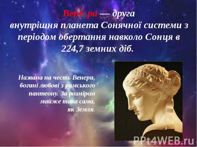 Названа на честьВенери, богині любові з римського пантеону. За розміром майже така сама, якЗемля. Названа на честьВенери, богині любові з римського пантеону. За розміром майже така сама, якЗемля.