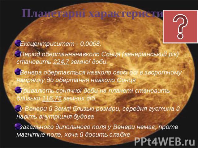 Ексцентриситет- 0,0068. Ексцентриситет- 0,0068. Період обертаннянавколо Сонця (венеріанський рік) становить 224,7 земної доби. Венера обертається навколо своєї осі в зворотному напрямку до обертання навколо Сонця Тривалість с…