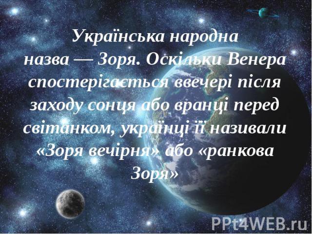 Українська народна назва—Зоря. Оскільки Венера спостерігається ввечері після заходу сонця або вранці перед світанком,українціїї називали «Зоря вечірня» або «ранкова Зоря» Українська народна назва—Зоря. Оскільки Ве…