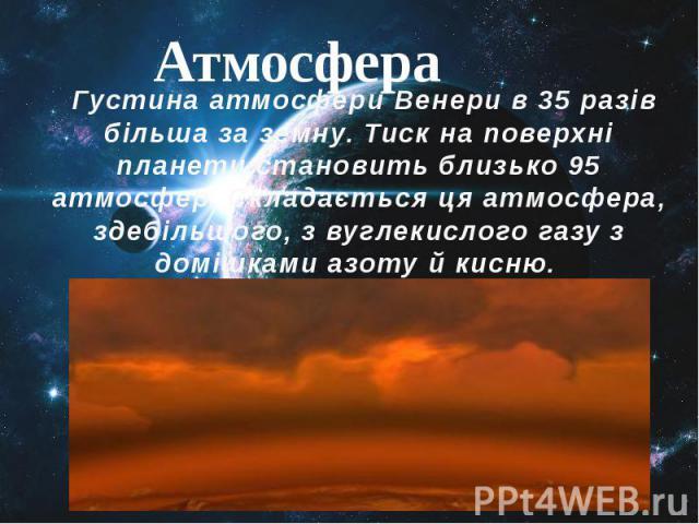 ГустинаатмосфериВенери в 35 разів більша за земну.Тискна поверхні планети становить близько 95 атмосфер. Складається ця атмосфера, здебільшого, звуглекислого газуз домішкамиазотуйкисню.&nbs…