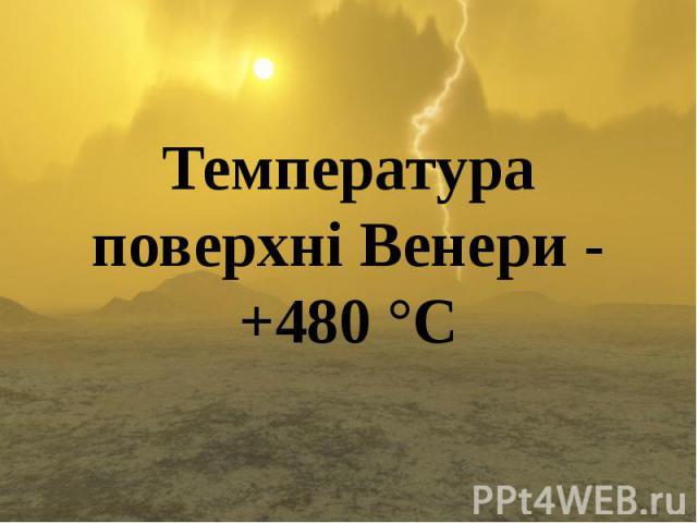 Температура поверхні Венери - +480 °С Температура поверхні Венери - +480 °С