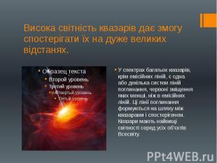Висока світність квазарів дає змогу спостерігати їх на дуже великих відстанях. У