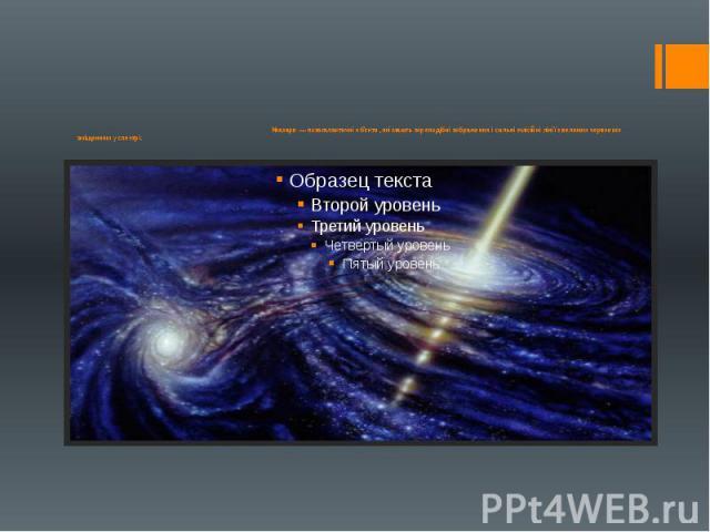 Квазари — позагалактичні об'єкти, які мають зореподібні зображення і сильні емісійні лінії з великим червоним зміщенням у спектрі.