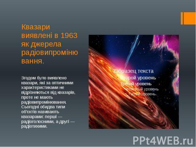 Квазари виявлені в 1963 як джерела радіовипромінювання. Згодом було виявлено квазари, які за оптичними характеристиками не відрізняються від квазарів, проте не мають радіовипромінювання. Сьогодні обидва типи об'єктів називають квазарами: перші — рад…