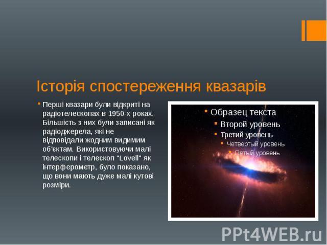 """Історія спостереження квазарів Перші квазари були відкриті на радіотелескопах в 1950-х роках. Більшість з них були записані як радіоджерела, які не відповідали жодним видимим об'єктам. Використовуючи малі телескопи і телескоп """"Lovell"""" як і…"""