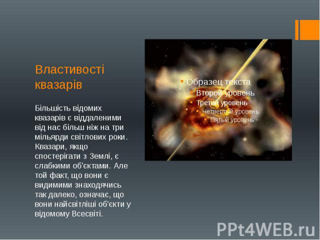 Властивості квазарів Більшість відомих квазарів є віддаленими від нас більш ніж на три мільярди світлових роки. Квазари, якщо спостерігати з Землі, є слабкими об'єктами. Але той факт, що вони є видимими знаходячись так далеко, означає, що вони найсв…