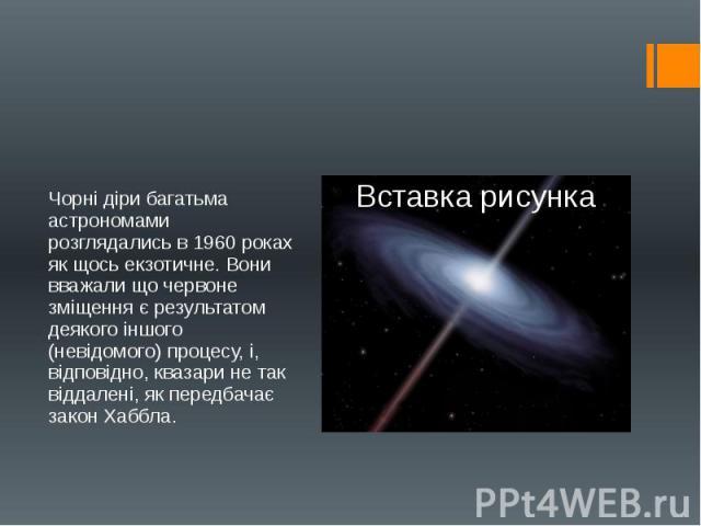 Чорні діри багатьма астрономами розглядались в 1960 роках як щось екзотичне. Вони вважали що червоне зміщення є результатом деякого іншого (невідомого) процесу, і, відповідно, квазари не так віддалені, як передбачає закон Хаббла. Чорні діри багатьма…