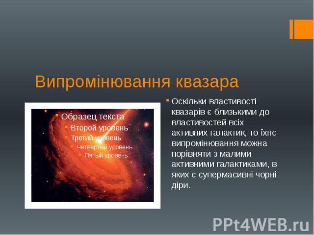 Випромінювання квазара Оскільки властивості квазарів є близькими до властивостей всіх активних галактик, то їхнє випромінювання можна порівняти з малими активними галактиками, в яких є супермасивні чорні діри.
