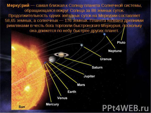 Мерку рий— самая близкая к Солнцу планета Солнечной системы, обращающаяся вокруг Солнца за 88 земных суток. Продолжительность одних звёздных суток на Меркурии составляет 58,65 земных, а солнечных— 176 земных. Планета названа древними рим…