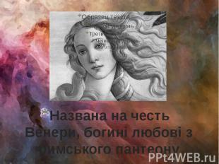 Названа на честь Венери, богині любові з римського пантеону