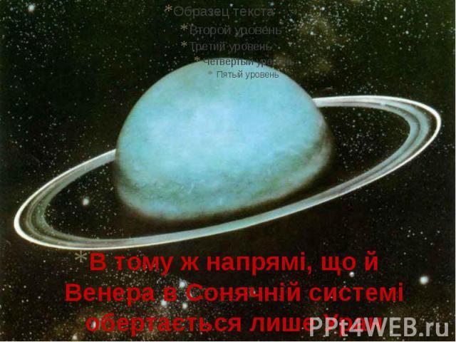 В тому ж напрямі, що й Венера в Сонячній системі обертається лише Уран