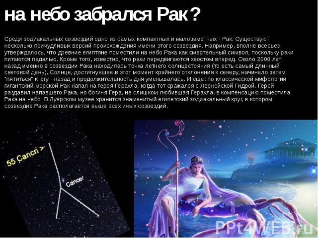 Как на небо забрался Рак? Среди зодиакальных созвездий одно из самых компактных и малозаметных - Рак. Существуют несколько причудливых версий происхождения имени этого созвездия. Например, вполне всерьез утверждалось, что древние египтяне поместили …