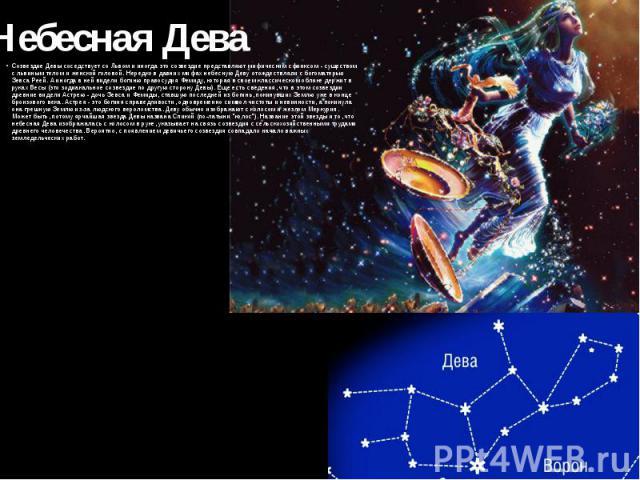 Небесная Дева Созвездие Девы соседствует со Львом и иногда это созвездие представляют мифическим сфинксом - существом с львиным телом и женской головой. Нередко в давних мифах небесную Деву отождествляли с богоматерью Зевса Реей. А иногда в ней виде…