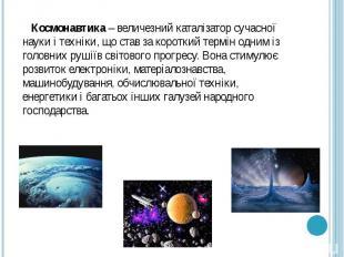 Космонавтика – величезний каталізатор сучасної науки і техніки, що став за корот