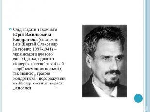 Слід згадати також ім'я Юрія Васильовича Кондратюка (справжнє ім'я Шаргей Олекса