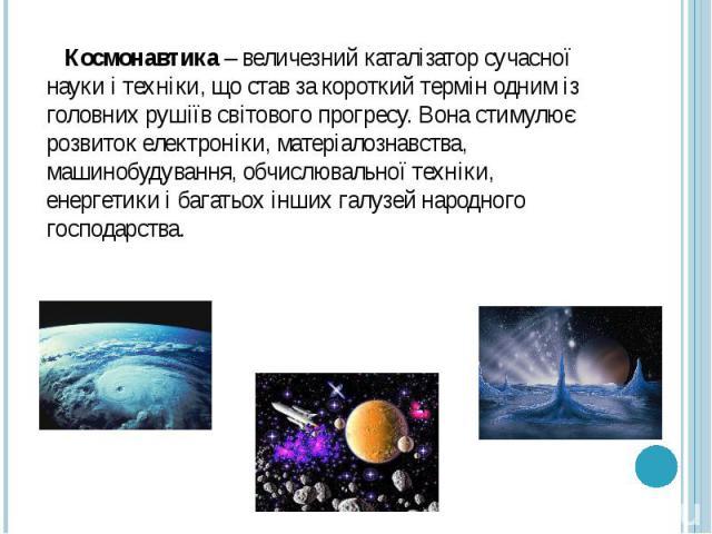 Космонавтика – величезний каталізатор сучасної науки і техніки, що став за короткий термін одним із головних рушіїв світового прогресу. Вона стимулює розвиток електроніки, матеріалознавства, машинобудування, обчислювальної техніки, енергетики і бага…