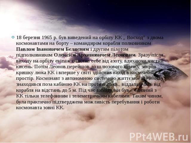 """18 березня 1965 р. був виведений на орбіту КК """" Восход"""" з двома космонавтами на борту – командиром корабля полковником Павлом Івановичем Бєляєвим і другим пілотом підполковником Олексієм Архиповичем Леоновим. Зразу після виходу на орбіту екіпаж очис…"""