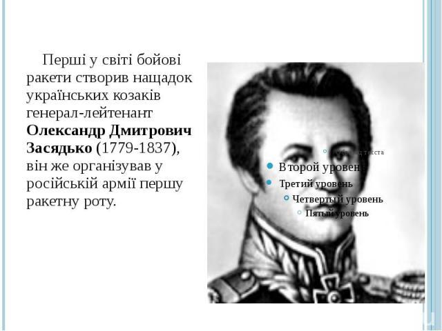 Перші у світі бойові ракети створив нащадок українських козаків генерал-лейтенант Олександр Дмитрович Засядько (1779-1837), він же організував у російській армії першу ракетну роту.