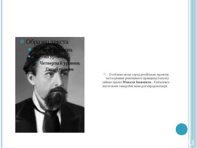Особливе місце серед російських проектів застосування реактивного принципу польоту займає проект Миколи Івановича . Кибальчич виготовляв саморобні міни для народовольців.