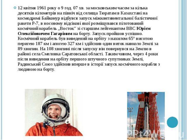 12 квітня 1961 року о 9 год. 07 хв. за московським часом за кілька десятків кілометрів на північ від селища Тюратам в Казахстані на космодромі Байконур відбувся запуск міжконтинентальної балістичної ракети Р-7, в носовому відсікові якої розміщувався…