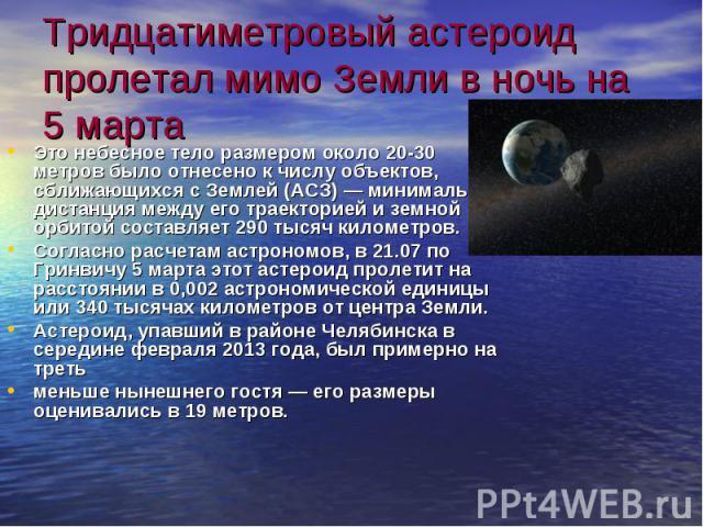 Тридцатиметровый астероид пролетал мимо Земли в ночь на 5 марта Это небесное тело размером около 20-30 метров было отнесено к числу объектов, сближающихся с Землей (АСЗ) — минимальная дистанция между его траекторией и земной орбитой составляет 290 т…