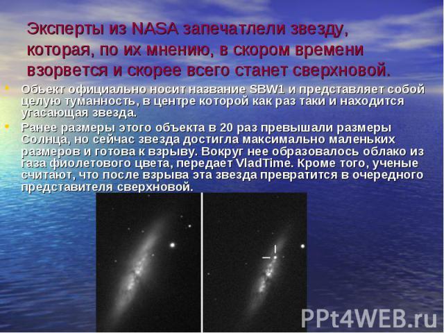 Эксперты из NASA запечатлели звезду, которая, по их мнению, в скором времени взорвется и скорее всего станет сверхновой. Обьектофициально носит название SBW1 и представляет собой целую туманность, в центре которой как раз таки и находитс…