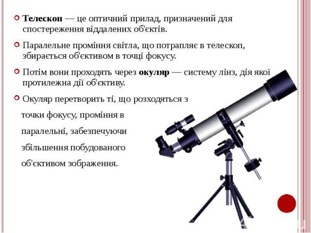 Телескоп — це оптичний прилад, призначений для спостереження віддалених об'єктів. Телескоп — це оптичний прилад, призначений для спостереження віддалених об'єктів. Паралельне проміння світла, що потрапляє в телескоп, збирається об'єктивом в точці фо…
