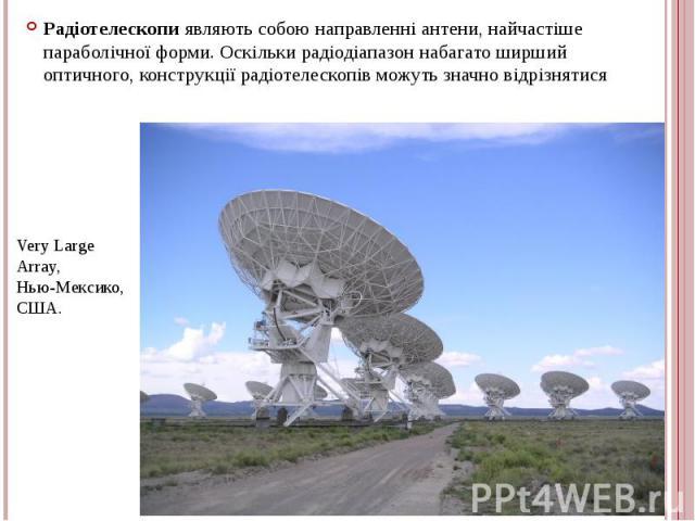 Радіотелескопи являють собою направленні антени, найчастіше параболічної форми. Оскільки радіодіапазон набагато ширший оптичного, конструкції радіотелескопів можуть значно відрізнятися Радіотелескопи являють собою направленні антени, найчастіше пара…