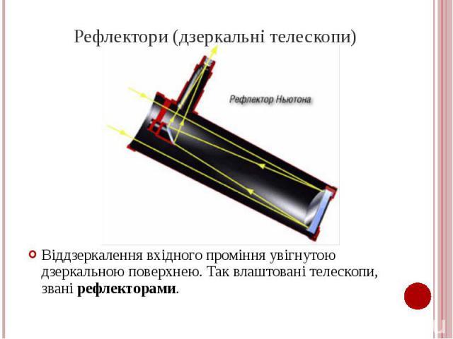 Рефлектори (дзеркальні телескопи) Віддзеркалення вхідного проміння увігнутою дзеркальною поверхнею. Так влаштовані телескопи, звані рефлекторами.